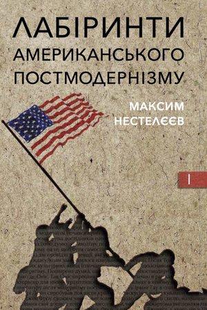 """Максим Нестелєєв """"Лабіринти американського постмодернізму"""" (том 1)"""