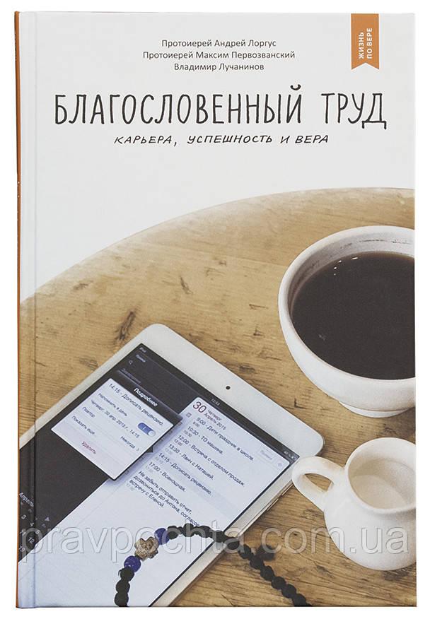 Благословенный труд. Карьера, успешность и вера. Протоиерей Андрей Лоргус, - 2-е изд.