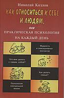 Как относиться к себе и людям, или Практическая психология на каждый день. Николай Козлов