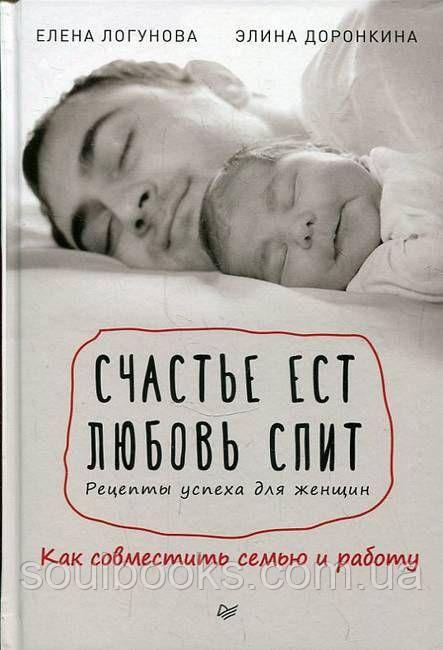 Счастье ест. Любовь спит. Рецепты успеха для женщин. Как совместить семью и работу. Логунова Е, Доронкина Э.