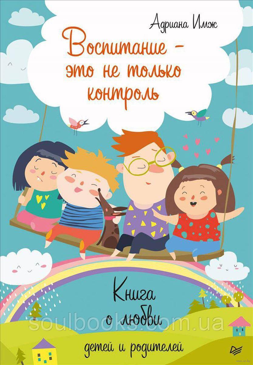 Воспитание - это не только контроль. Книга о любви детей и родителей. Адриана Имж