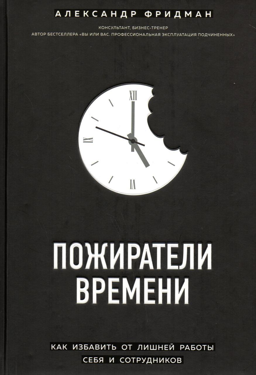 Пожиратели времени. Как избавить от лишней работы себя и сотрудников. Александр Фридман