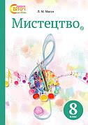 Мистецтво 8 клас. Підручник (НОВА ПРОГРАМА). Масол Л.М.