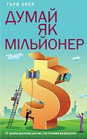 Книга Думай як мільйонер. 17 уроків достатку для тих, кто готовий розбагатіти. Автор -  Харв Экер (КСД)