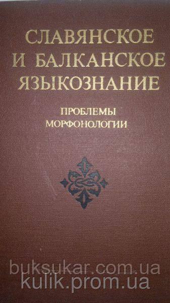 Славянское и балканское языкознание. Проблемы морфонологии