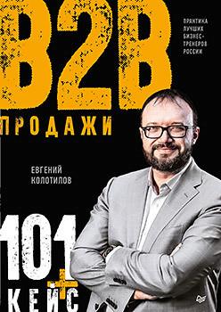 Продажи b2b: 101+ кейс. Колотилов Е. А.