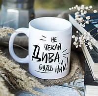Индивидуальные чашки с надписью , фото , картинкой !НЕ ЧЕКАЙ ДИВА ,А  БУДЬ НИМ !