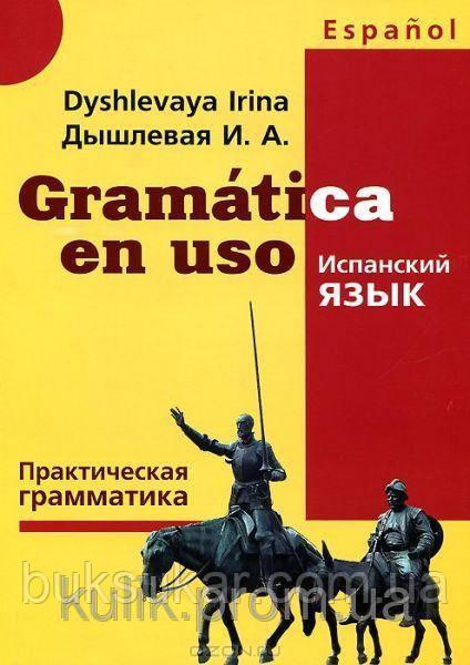 Gramatica en uso / Испанский язык. Практическая грамматика  И. А. Дышлевая