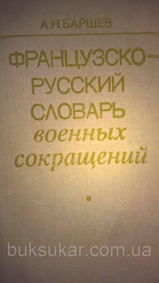 Баршев  А. Н. Французско-русский  словарь  военных сокращений  1983