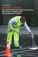 Шариков Леонид Прокопьевич Охрана труда при строительстве, реконструкции, ремонте и содержании автомобильных дорог
