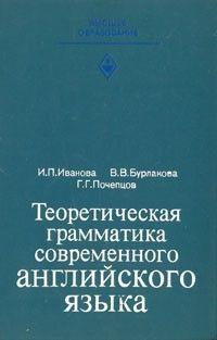 И. П. Иванова, В. В. Бурлакова, Г. Г. Почепцов  Теоретическая грамматика современного английского яз