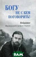 протоиерей Андрей Ткачев Богу не с кем поговорить