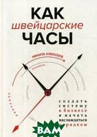 Алексеев Никита Владимирович Как швейцарские часы: создать систему в бизнесе