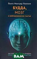 Йонге Мингьюр Ринпоче Будда, мозг и нейрофизиология счастья. Как изменить жизнь к лучшему. Практическое руководство