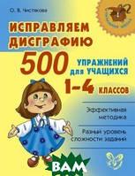 Чистякова Ольга Викторовна Исправляем дисграфию. 500 упражнений для учащихся 1-4 классов