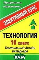 О. В. Павлова Технология. 10 класс. Текстильный дизайн интерьера. Элективный курс
