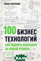 Роман Черепанов 100 бизнес-технологий. Как поднять компанию на новый уровень