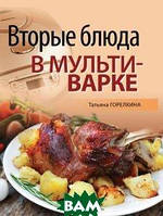 Татьяна Горелкина Вторые блюда в мультиварке