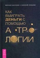 Как выиграть деньги с помощью астрологии. Шатохин М., Кульков А. ИГ Весь