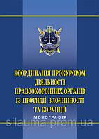 Координація прокурором діяльності правоохоронних органів із протидії злочинності та корупції : монографія