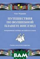 Мурашев Олег Николаевич Путешествия по волшебной стране Инглэнд. Невероятный учебник английского языка