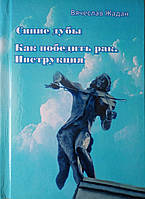 Синие дубы. Как победить рак. Инструкция. Вячеслав Жадан (мягкий переплет), фото 1