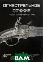 Макнаб Крис Огнестрельное оружие. Большой иллюстрированный атлас