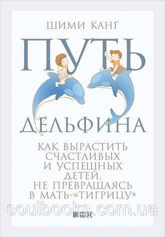 """Путь дельфина. Как вырастить счастливых и успешных детей, не превращаясь в мать-""""тигрицу"""". Шими Канг"""