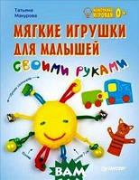 Татьяна Макурова Мягкие игрушки для малышей своими руками. Мамочкина игровая