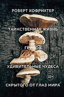 Хофрихтер Р.: Таинственная жизнь грибов. Удивительные чудеса скрытого от глаз мира