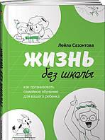 Книга Жизнь без школы. Как организовать семейное обучение для вашего ребенка