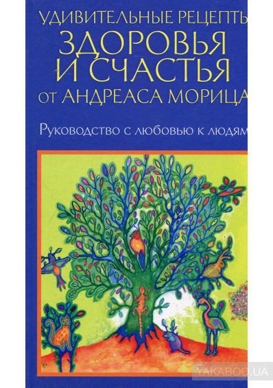 Мориц Удивительные рецепты здоровья и счастья от А. Морица