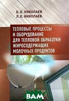 Б. Л. Николаев, Л. К. Николаев Тепловые процессы и оборудование для тепловой обработки жиросодержащих молочных продуктов. Учебно-методическое пособие