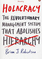 Holacracy : The Revolutionary Management System That Abolishes Hierarchy