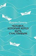 Книга Человек, который хотел быть счастливым. Автор - Лоран Гунель (Азбука) (мягк.)