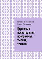 Групповая психотерапия: программы, умения, техники. Леоненко Е., Тимошенко Г.