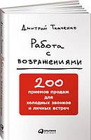 Дмитрий Ткаенко. Работа с возражениями. 200 приемов продаж для холодных звонков и личных встреч