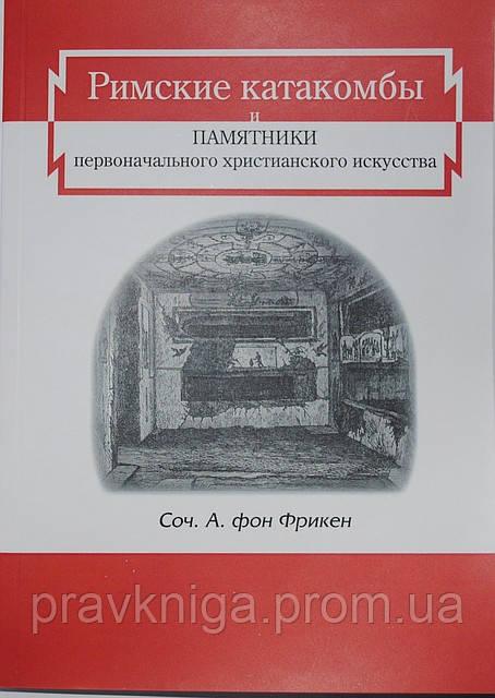 Римские катакомбы и памятники первоначального христианского искусства.А. фон Фрикен