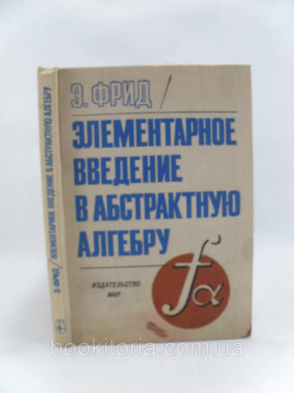 Фрид Э. Элементарное введение в абстрактную алгебру (б/у).
