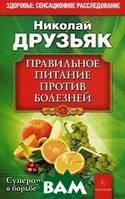 Друзьяк Николай Григорьевич Правильное питание против всех болезней. Супероружие в борьбе за здоровье