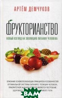 Артем Демчуков Фрукторианство. Новый взгляд на эволюцию питания человека