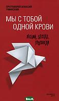 Протоиерей Алексий Уминский Мы с тобой одной крови. Лекции, беседы, проповеди