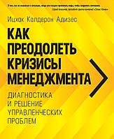 Адизес И. К. Как преодолеть кризисы менеджмента. Диагностика и решение управленческих проблем