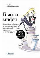 Яна Зубцова Бьюти-мифы. Вся правда о ботоксе, стволовых клетках, органической косметике и многом другом.