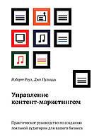 Роуз Р.; Пулицци Д. Управление контент-маркетингом.  Практическое руководство по созданию лояльной аудитории для вашего бизнеса