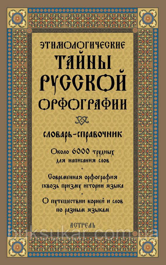 ЕТИМОЛОГІЧНІ ТАЄМНИЦІ РОСІЙСЬКОЇ ОРФОГРАФІЇ: СЛОВНИК-ДОВІДНИК