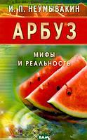 Неумывакин Иван Павлович Арбуз. Мифы и реальность