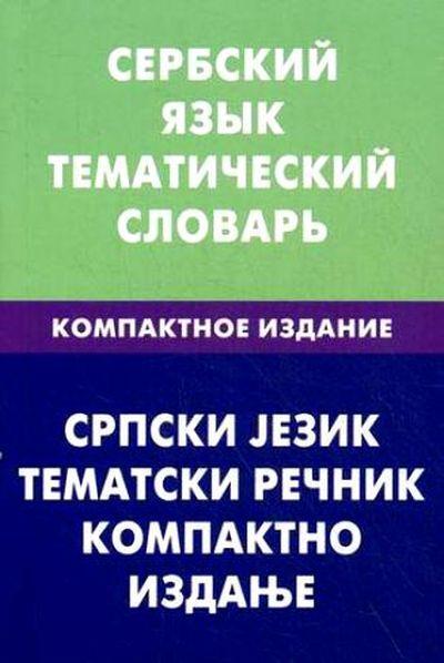 Сербский язык. Тематический словарь. Компактное издание/Cpпcки jeзик: Тематски речник: Компактно изданье