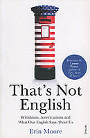 Книга That's Not English. Britishisms, Americanisms and What Our English Says About Us