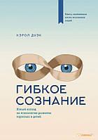 Кэрол Дуэк Гибкое сознание. Новый взгляд на психологию развития взрослых и детей (215119)